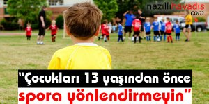 'Çocukları 13 yaşından önce spora yönlendirmeyin