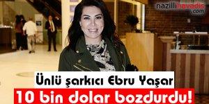 Ünlü şarkıcı Ebru Yaşar 10 bin dolar bozdurdu!