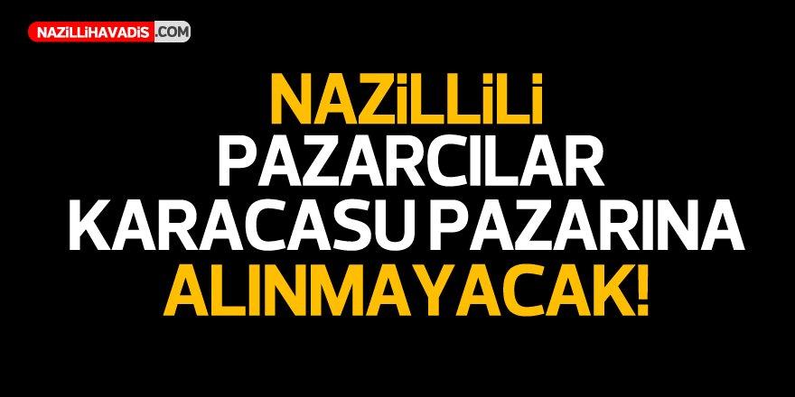 Nazillili pazarcılar Karacasu pazarına alınmayacak