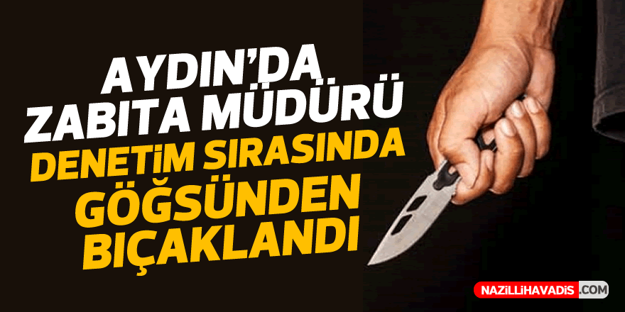 Aydın'da zabıta müdürü denetimde göğsünden bıçaklandı