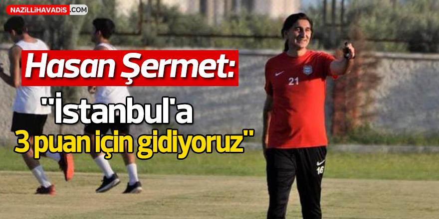 """Hasan Şermet: """"İstanbul'a 3 puan için gidiyoruz"""""""