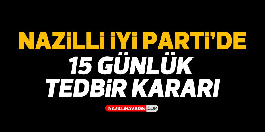 Nazilli İYİ Parti'de 15 günlük tedbir kararı