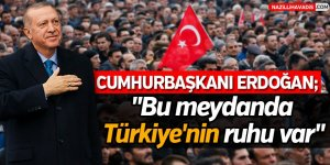 """Cumhurbaşkanı Erdoğan;""""Bu meydanda Türkiye'nin ruhu var"""""""