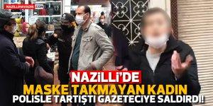 Maske takmayan kadın polisle tartıştı, gazeteciye saldırdı